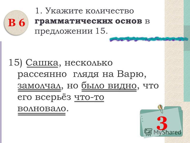 1. Укажите количество грамматических основ в предложении 15. 15) Сашка, несколько рассеянно глядя на Варю, замолчал, но было видно, что его всерьёз что-то волновало. В 6 3