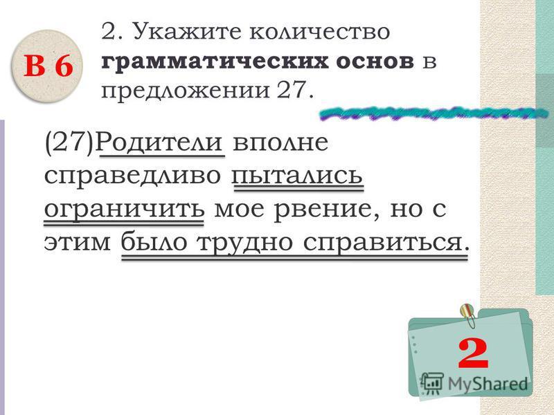 2. Укажите количество грамматических основ в предложении 27. (27)Родители вполне справедливо пытались ограничить мое рвение, но с этим было трудно справиться. В 6 2