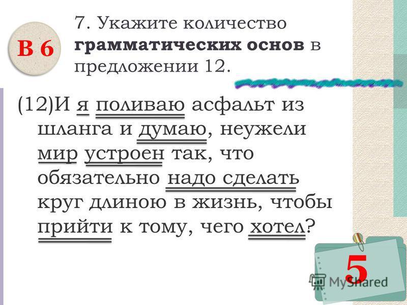 7. Укажите количество грамматических основ в предложении 12. (12)И я поливаю асфальт из шланга и думаю, неужели мир устроен так, что обязательно надо сделать круг длиною в жизнь, чтобы прийти к тому, чего хотел? В 6 5