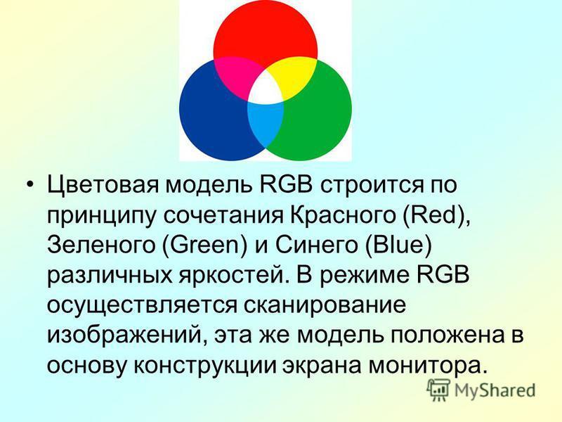 Цветовая модель RGB строится по принципу сочетания Красного (Red), Зеленого (Green) и Синего (Blue) различных яркостей. В режиме RGB осуществляется сканирование изображений, эта же модель положена в основу конструкции экрана монитора.