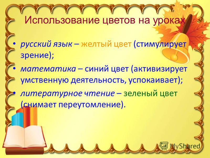 Использование цветов на уроках русский язык – желтый цвет (стимулирует зрение); математика – синий цвет (активизирует умственную деятельность, успокаивает); литературное чтение – зеленый цвет (снимает переутомление).