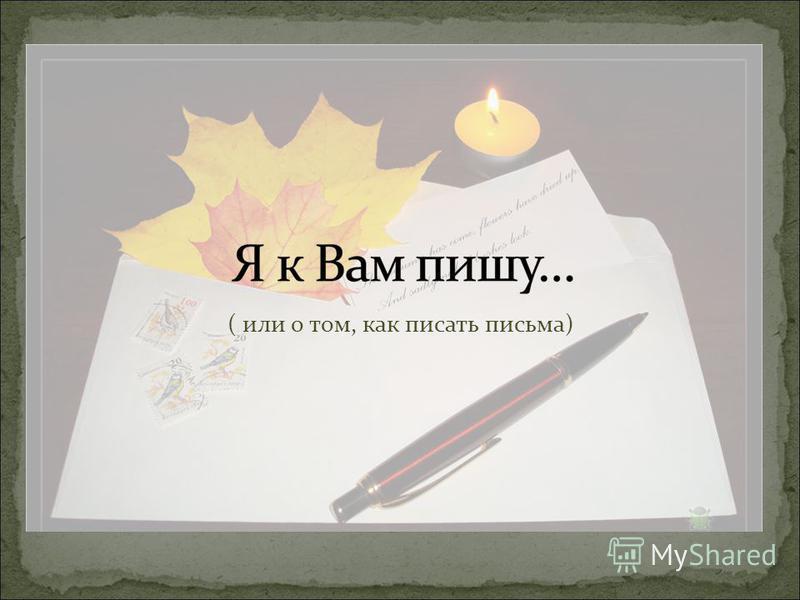 ( или о том, как писать письма)