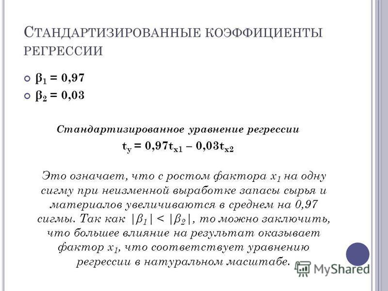 С ТАНДАРТИЗИРОВАННЫЕ КОЭФФИЦИЕНТЫ РЕГРЕССИИ β 1 = 0,97 β 2 = 0,03 Стандартизированное уравнение регрессии t y = 0,97t x1 – 0,03t x2 Это означает, что с ростом фактора х 1 на одну сигму при неизменной выработке запасы сырья и материалов увеличиваются
