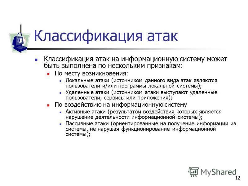 12 Классификация атак Классификация атак на информационную систему может быть выполнена по нескольким признакам: По месту возникновения: Локальные атаки (источником данного вида атак являются пользователи и/или программы локальной системы); Удаленные