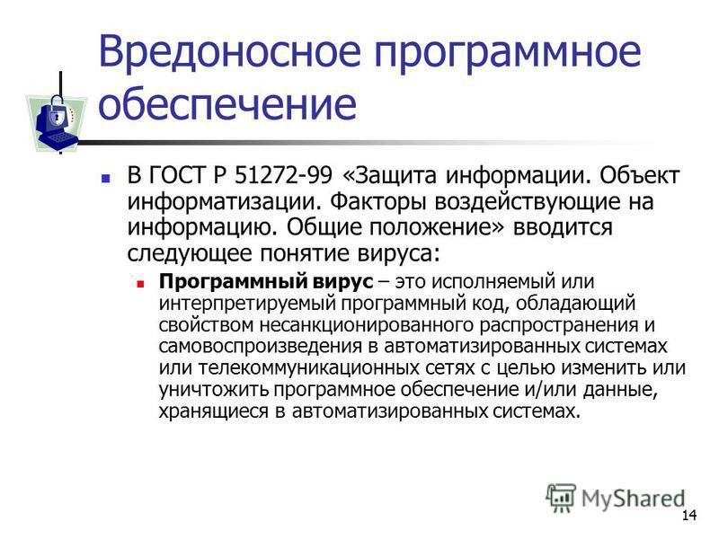 14 Вредоносное программное обеспечение В ГОСТ Р 51272-99 «Защита информации. Объект информатизации. Факторы воздействующие на информацию. Общие положение» вводится следующее понятие вируса: Программный вирус – это исполняемый или интерпретируемый про