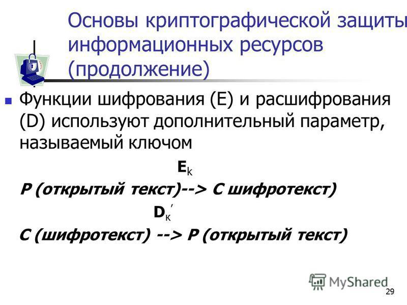 29 Основы криптографической защиты информационных ресурсов (продолжение) Функции шифрования (E) и расшифрования (D) используют дополнительный параметр, называемый ключом E k P (открытый текст)--> C шифротекст) D к C (шифротекст) --> P (открытый текст