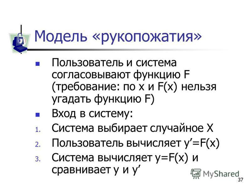 37 Модель «рукопожатия» Пользователь и система согласовывают функцию F (требование: по x и F(x) нельзя угадать функцию F) Вход в систему: 1. Система выбирает случайное X 2. Пользователь вычисляет y=F(x) 3. Система вычисляет y=F(x) и сравнивает y и y