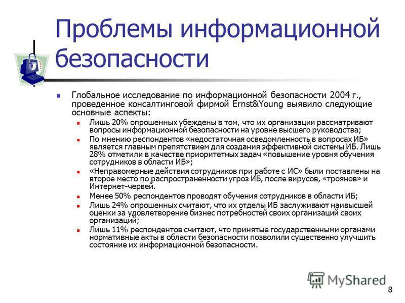 8 Проблемы информационной безопасности Глобальное исследование по информационной безопасности 2004 г., проведенное консалтинговой фирмой Ernst&Young выявило следующие основные аспекты: Лишь 20% опрошенных убеждены в том, что их организации рассматрив