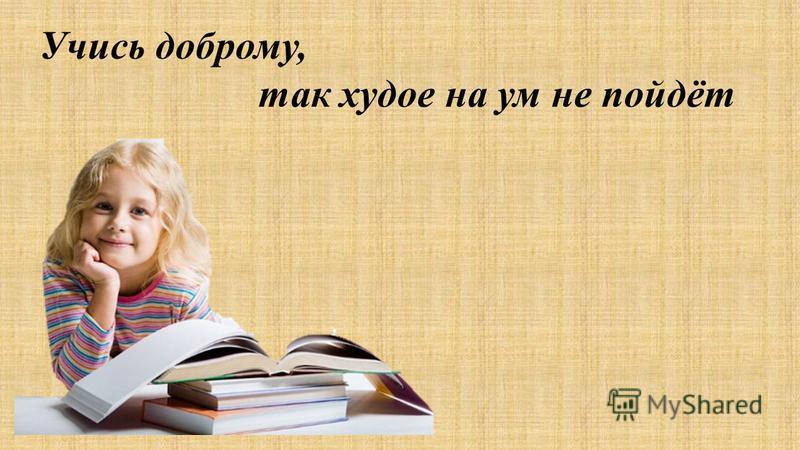 Учись доброму, так худое на ум не пойдёт