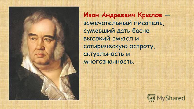 Иван Андреевич Крылов замечательный писатель, сумевший дать басне высокий смысл и сатирическую остроту, актуальность и многозначность.