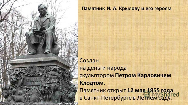 Памятник И. А. Крылову и его героям Создан на деньги народа скульптором Петром Карловичем Клодтом. Памятник открыт 12 мая 1855 года в Санкт-Петербурге в Летнем саду.