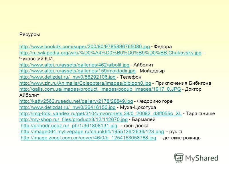Ресурсы http://www.bookdk.com/super/300/80/9785896765080. jpg - Федора http://ru.wikipedia.org/wiki/%D0%A4%D0%B0%D0%B9%D0%BB:Chukovsky.jpg – Чуковский К.И. http://www.altei.ru/assets/galleries/462/aibolit.jpg - Айболит http://www.altei.ru/assets/gall