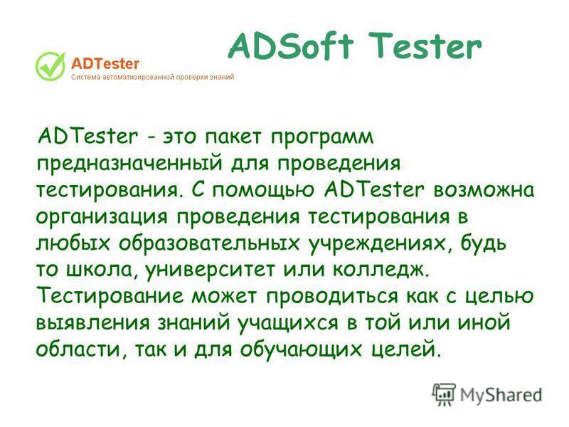 ADSoft Tester ADTester - это пакет программ предназначенный для проведения тестирования. С помощью ADTester возможна организация проведения тестирования в любых образовательных учреждениях, будь то школа, университет или колледж. Тестирование может п