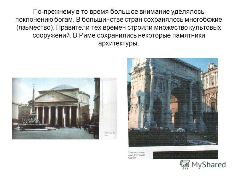 По-прежнему в то время большое внимание уделялось поклонению богам. В большинстве стран сохранялось многобожие (язычество). Правители тех времен строили множество культовых сооружений. В Риме сохранились некоторые памятники архитектуры.