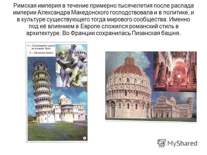 Римская империя в течение примерно тысячелетия после распада империи Александра Македонского господствовала и в политике, и в культуре существующего тогда мирового сообщества. Именно под её влиянием в Европе сложился романский стиль в архитектуре. Во