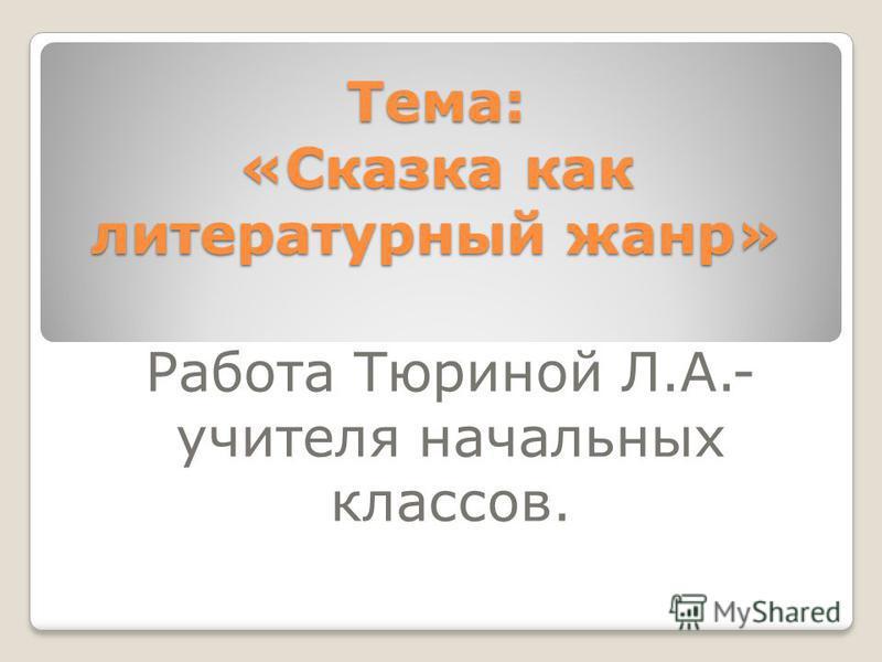 Тема: «Сказка как литературный жанр» Работа Тюриной Л.А.- учителя начальных классов.