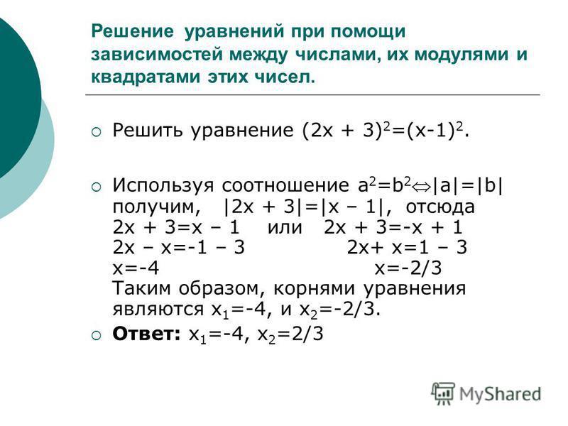 Решить уравнение (2x + 3) 2 =(x-1) 2. Используя соотношение a 2 =b 2|a|=|b| получим, |2x + 3|=|x – 1|, отсюда 2 х + 3=х – 1 или 2 х + 3=-х + 1 2 х – х=-1 – 3 2 х+ х=1 – 3 х=-4 х=-2/3 Таким образом, корнями уравнения являются х 1 =-4, и х 2 =-2/3. Отв