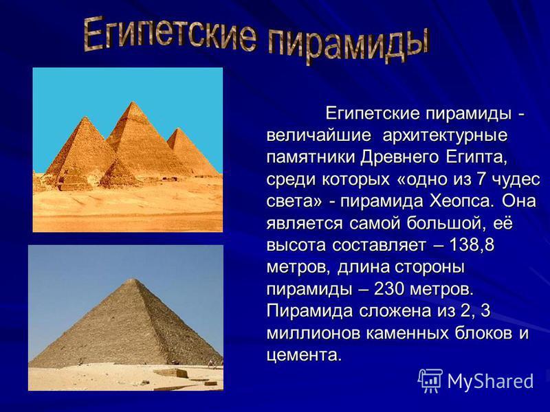 Египетские пирамиды - величайшие архитектурные памятники Древнего Египта, среди которых «одно из 7 чудес света» - пирамида Хеопса. Она является самой большой, её высота составляет – 138,8 метров, длина стороны пирамиды – 230 метров. Пирамида сложена