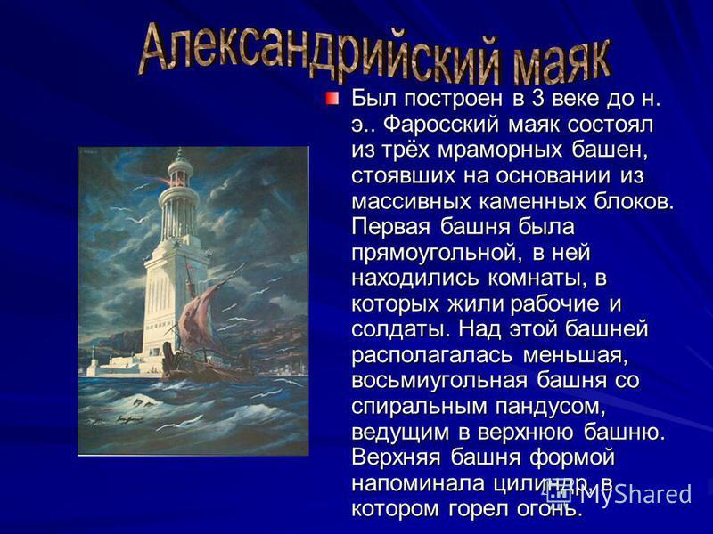 Был построен в 3 веке до н. э.. Фаросский маяк состоял из трёх мраморных башен, стоявших на основании из массивных каменных блоков. Первая башня была прямоугольной, в ней находились комнаты, в которых жили рабочие и солдаты. Над этой башней располага