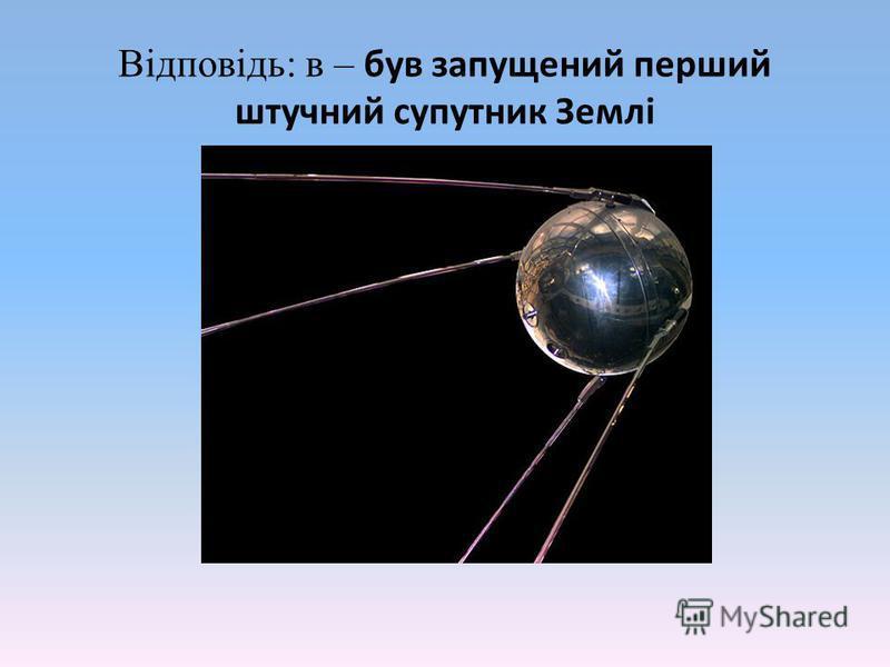 Відповідь: в – був запущений перший штучний супутник Землі