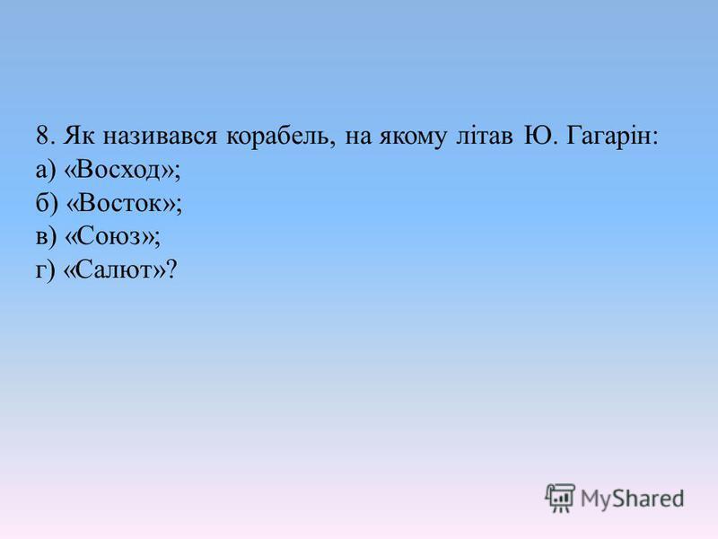 8. Як називався корабель, на якому літав Ю. Гагарін: а) «Восход»; б) «Восток»; в) «Союз»; г) «Салют»?