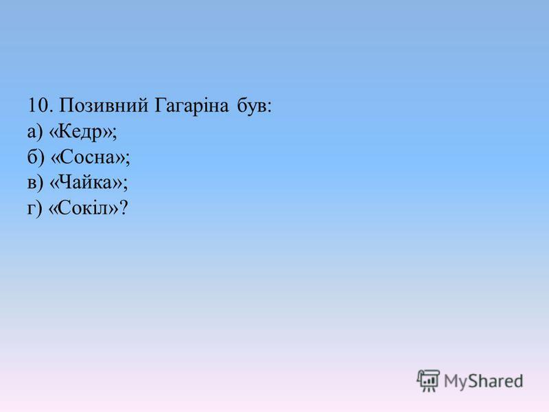 10. Позивний Гагаріна був: а) «Кедр»; б) «Сосна»; в) «Чайка»; г) «Сокіл»?