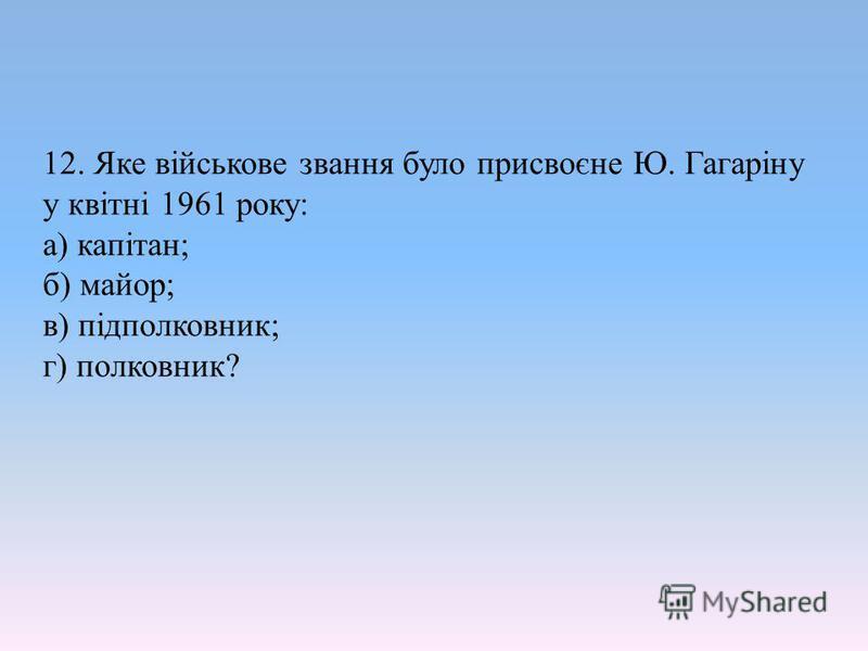 12. Яке військове звання було присвоєне Ю. Гагаріну у квітні 1961 року: а) капітан; б) майор; в) підполковник; г) полковник?
