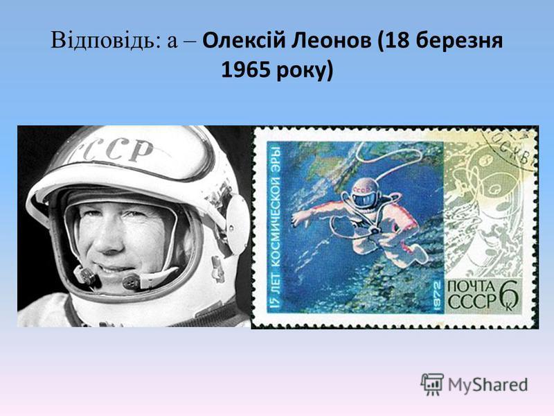 Відповідь: а – Олексій Леонов (18 березня 1965 року)