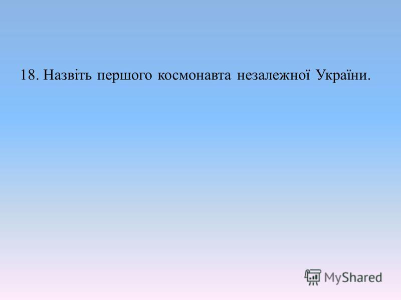 18. Назвіть першого космонавта незалежної України.