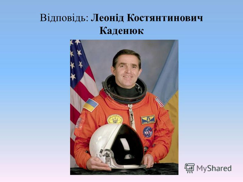 Відповідь: Леонід Костянтинович Каденюк