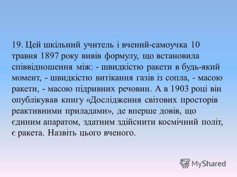 19. Цей шкільний учитель і вчений-самоучка 10 травня 1897 року вивів формулу, що встановила співвідношення між: - швидкістю ракети в будь-який момент, - швидкістю витікання газів із сопла, - масою ракети, - масою підривних речовин. А в 1903 році він