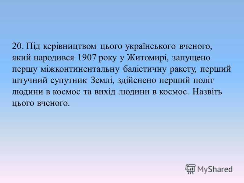 20. Під керівництвом цього українського вченого, який народився 1907 року у Житомирі, запущено першу міжконтинентальну балістичну ракету, перший штучний супутник Землі, здійснено перший політ людини в космос та вихід людини в космос. Назвіть цього вч