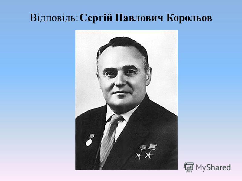 Відповідь: Сергій Павлович Корольов