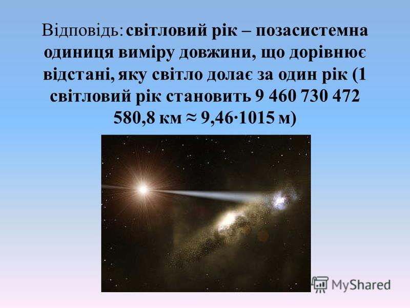 Відповідь: світловий рік – позасистемна одиниця виміру довжини, що дорівнює відстані, яку світло долає за один рік (1 світловий рік становить 9 460 730 472 580,8 км 9,46·1015 м)