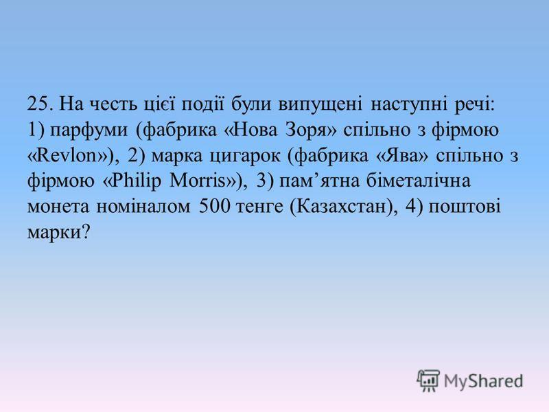 25. На честь цієї події були випущені наступні речі: 1) парфуми (фабрика «Нова Зоря» спільно з фірмою «Revlon»), 2) марка цигарок (фабрика «Ява» спільно з фірмою «Philip Morris»), 3) памятна біметалічна монета номіналом 500 тенге (Казахстан), 4) пошт