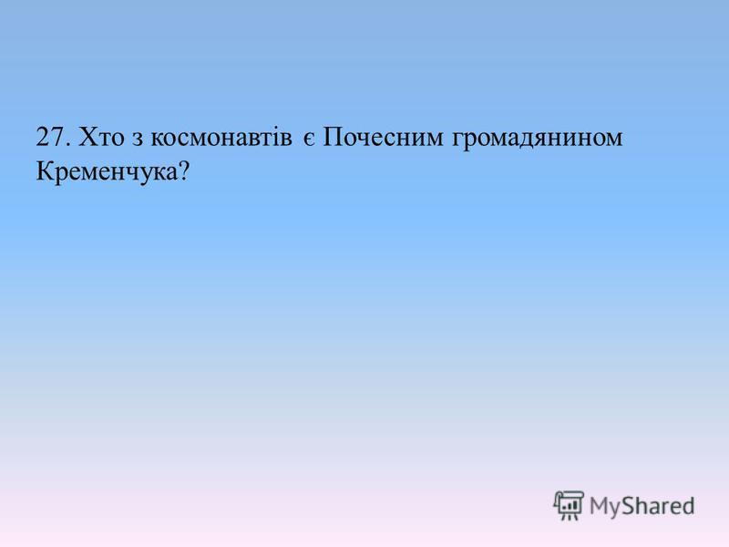 27. Хто з космонавтів є Почесним громадянином Кременчука?