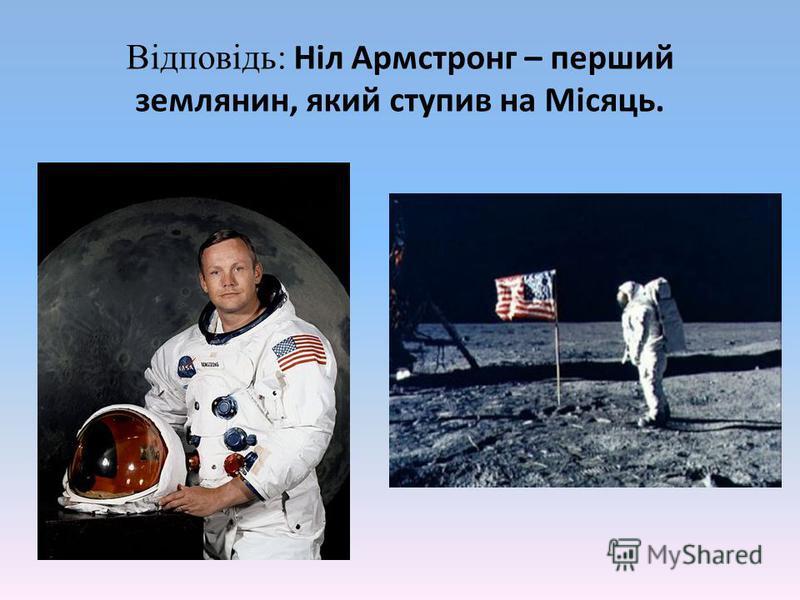 Відповідь: Ніл Армстронг – перший землянин, який ступив на Місяць.