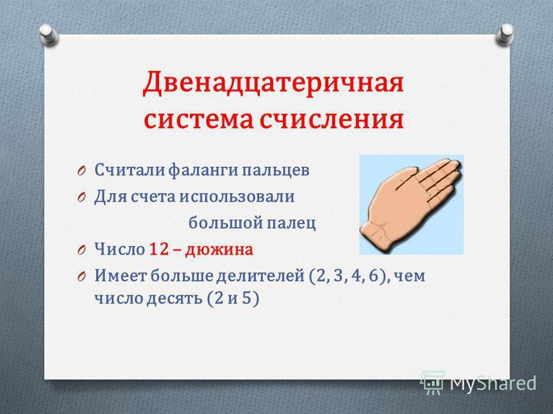 Двенадцатеричная система счисления O Считали фаланги пальцев O Для счета использовали большой палец O Число 12 – дюжина O Имеет больше делителей (2, 3, 4, 6), чем число десять (2 и 5)