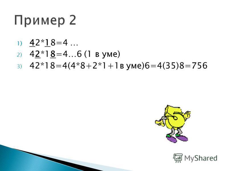 1) 42*18=4 … 2) 42*18=4…6 (1 в уме) 3) 42*18=4(4*8+2*1+1 в уме)6=4(35)8=756