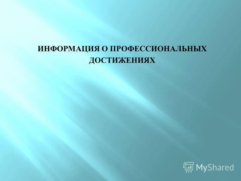 ИНФОРМАЦИЯ О ПРОФЕССИОНАЛЬНЫХ ДОСТИЖЕНИЯХ