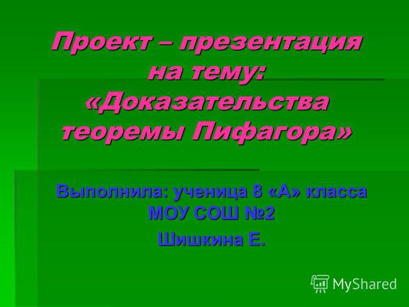 Проект – презентация на тему: «Доказательства теоремы Пифагора» Выполнила: ученица 8 «А» класса МОУ СОШ 2 Шишкина Е.
