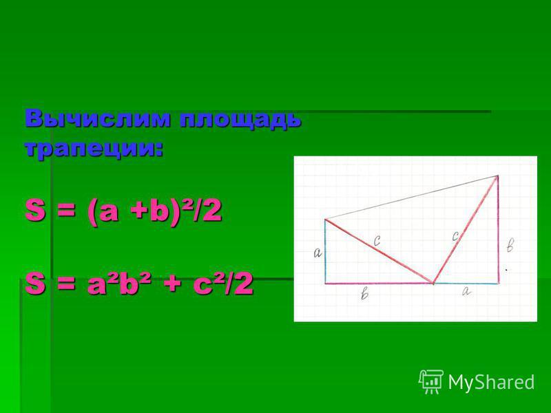 Вычислим площадь трапеции: S = (a +b)²/2 S = a²b² + c²/2