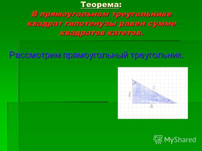 Теорема: В прямоугольном треугольнике квадрат гипотенузы равен сумме квадратов катетов. Рассмотрим прямоугольный треугольник.