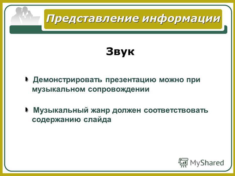 Представление информации Звук Демонстрировать презентацию можно при музыкальном сопровождении Музыкальный жанр должен соответствовать содержанию слайда