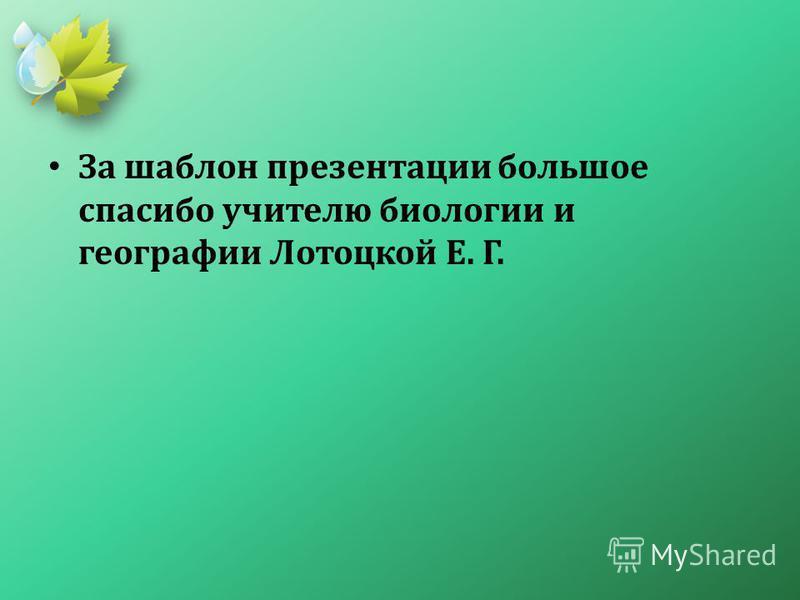 За шаблон презентации большое спасибо учителю биологии и географии Лотоцкой Е. Г.