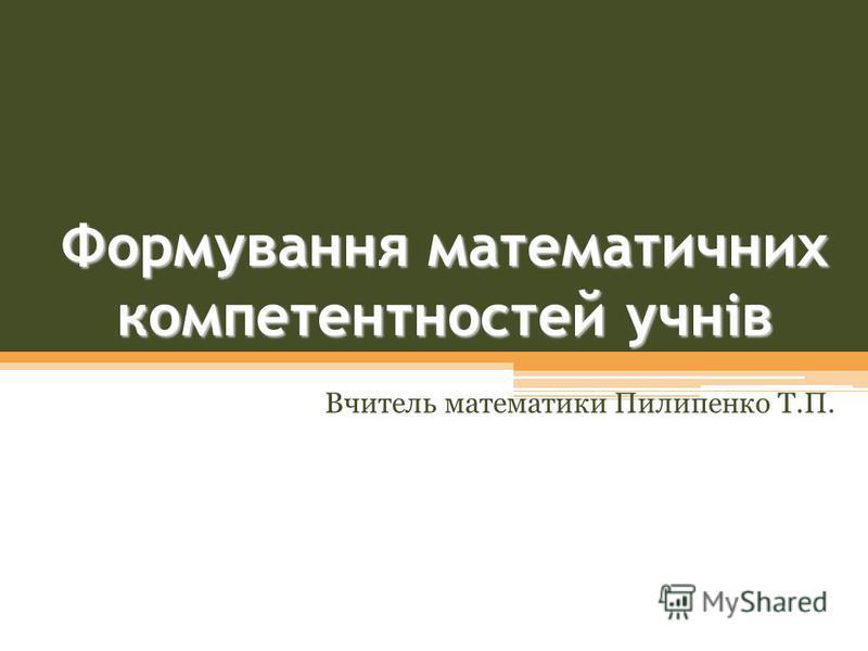 Формування математичних компетентностей учнів Вчитель математики Пилипенко Т.П.
