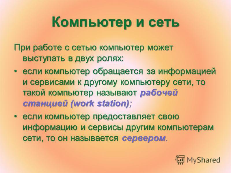 Компьютер и сеть При работе с сетью компьютер может выступать в двух ролях: если компьютер обращается за информацией и сервисами к другому компьютеру сети, то такой компьютер называют рабочей станцией (work station);если компьютер обращается за инфор