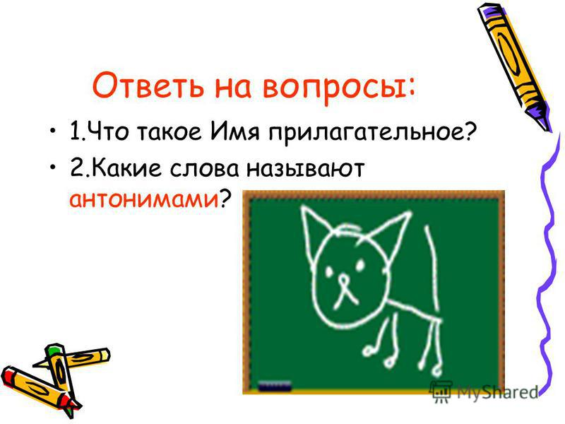 Ответь на вопросы: 1. Что такое Имя прилагательное? 2. Какие слова называют антонимами?