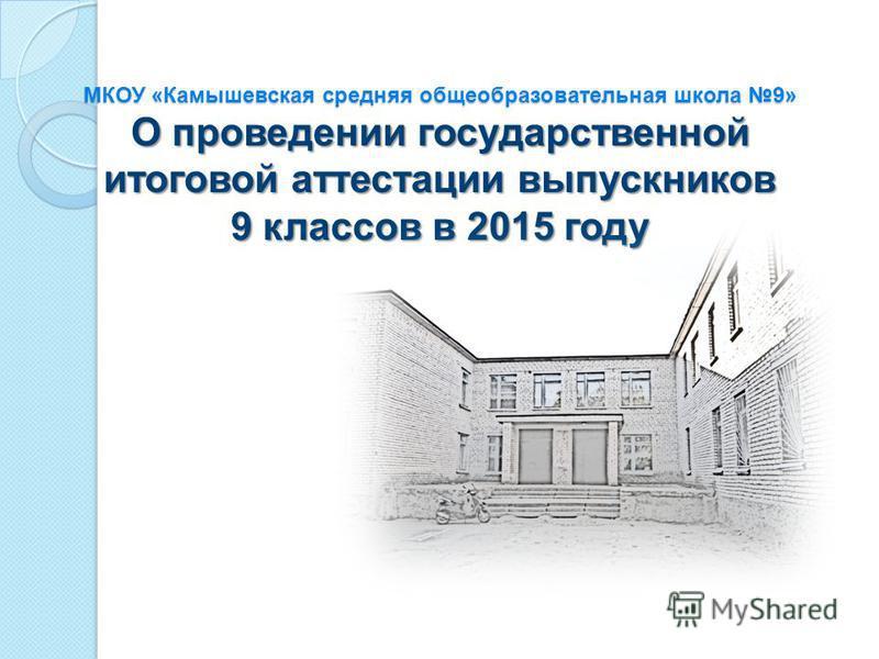 МКОУ «Камышевская средняя общеобразовательная школа 9» О проведении государственной итоговой аттестации выпускников 9 классов в 2015 году