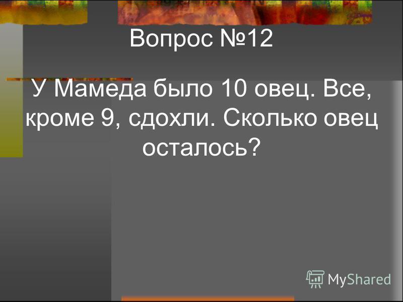 Вопрос 12 У Мамеда было 10 овец. Все, кроме 9, сдохли. Сколько овец осталось?